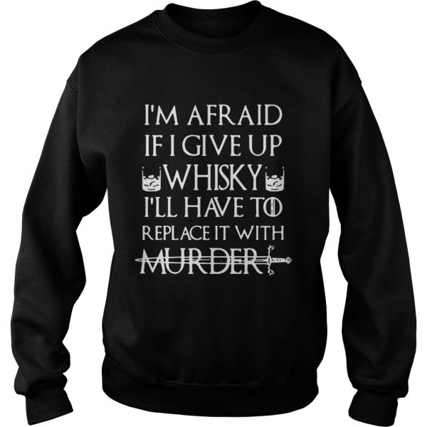 Im afraid if I give up Whisky Ill have to replace it with murder Sweatshirt