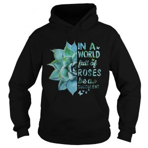 In a world full of roses be a succulent  Hoodie