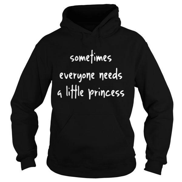 Sometimes everyone needs a little Princess  Hoodie