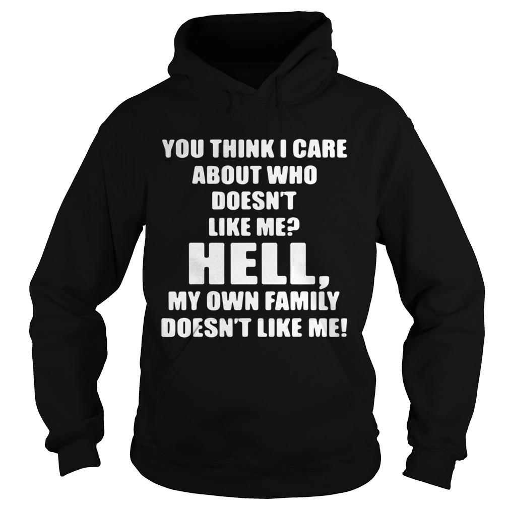You think I care about who doesnt like me hell own family doesnt like me  Hoodie
