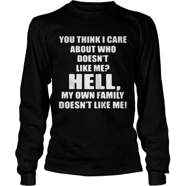 You think I care about who doesnt like me hell own family doesnt like me  LongSleeve