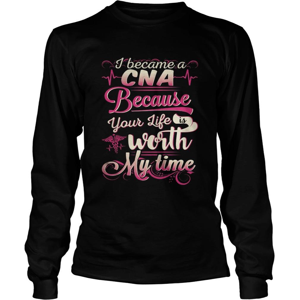 I became a CNA because your life is worth my time  LongSleeve