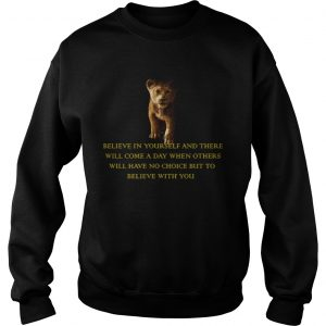 Simba Believe in yourself and there will come a day but to believe with you  Sweatshirt