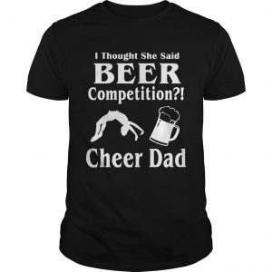 Thought She said beer competition cheer Dad  Unisex