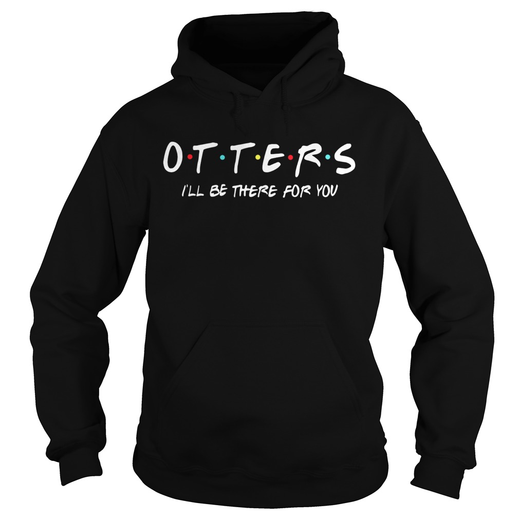 Friends Tv show otters Ill be there for you  Hoodie
