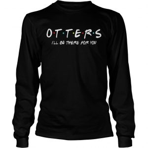 Friends Tv show otters Ill be there for you  LongSleeve