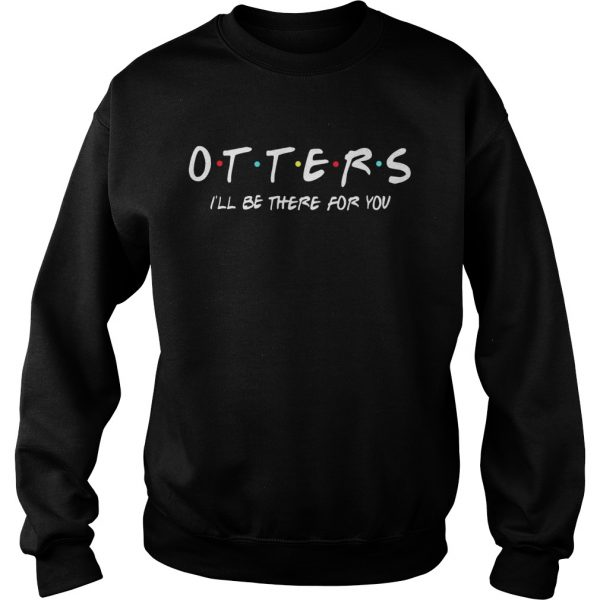Friends Tv show otters Ill be there for you  Sweatshirt