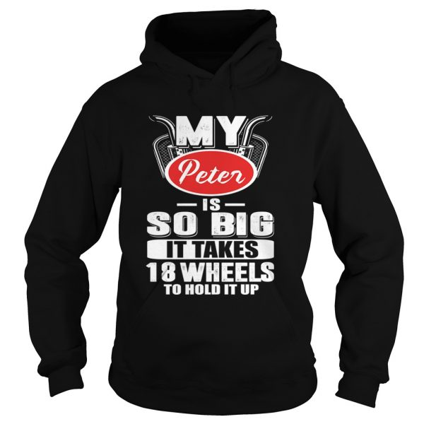My Peter Is So Big It Takes 18 Wheels To Hold It Up TShirt Hoodie
