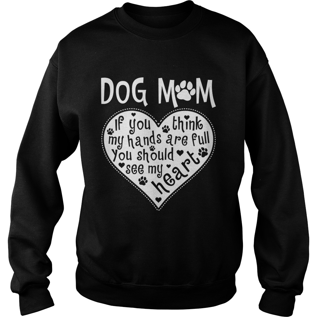 Dog Mom If You Think My Hands Are Full You Should See My Heart Shirt Sweatshirt