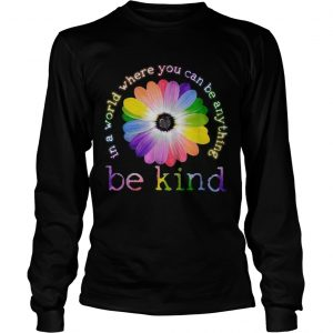 Flower Lgbt In a world where you can be anything be kind  LongSleeve