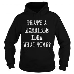 Thats a horrible idea what time  Hoodie