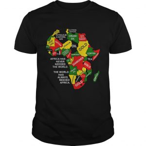 Africa has never needed the world the world has always needed Africa  Unisex