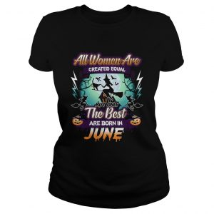 All women are created equal but only the best are born in june TShirt Classic Ladies