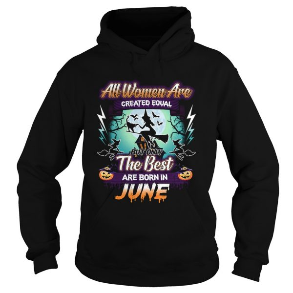 All women are created equal but only the best are born in june TShirt Hoodie