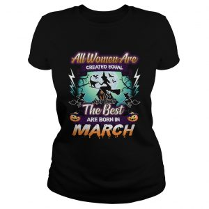 All women are created equal but only the best are born in march TShirt Classic Ladies