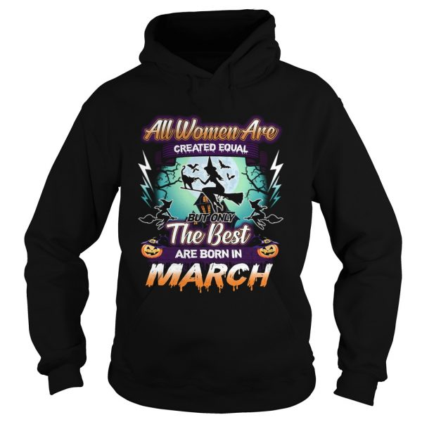 All women are created equal but only the best are born in march TShirt Hoodie