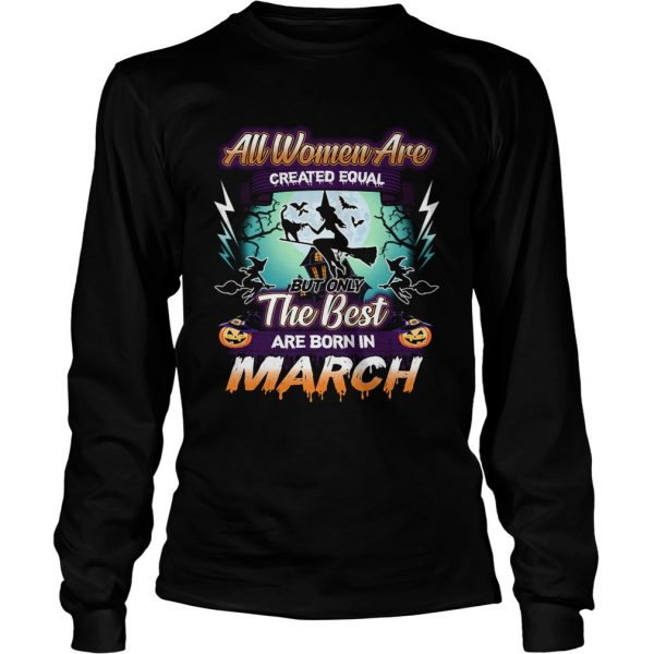 All women are created equal but only the best are born in march TShirt LongSleeve