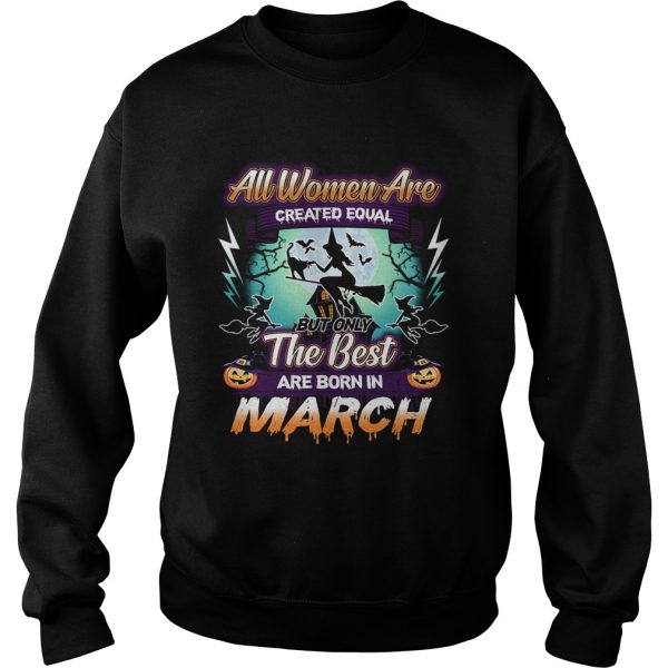 All women are created equal but only the best are born in march TShirt Sweatshirt