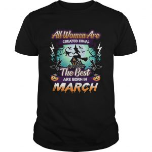 All women are created equal but only the best are born in march TShirt Unisex