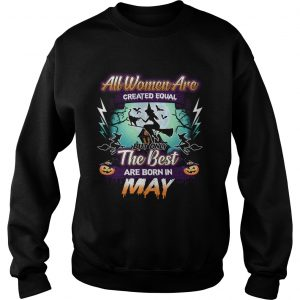 All women are created equal but only the best are born in may TShirt Sweatshirt