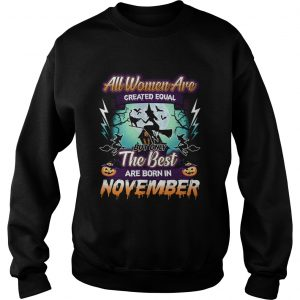 All women are created equal but only the best are born in november TShirt Sweatshirt