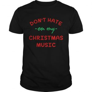 Dont hate on my Christmas music  Unisex
