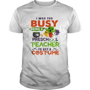 I Was Too Busy Being A Preschool Teacher To Get A Costume TShirt Unisex