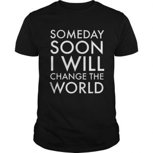 Someday soon I will change the world  Unisex