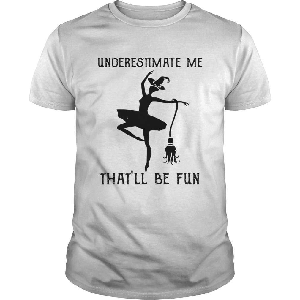 Underestimate me thatll be fun witch dance  Unisex