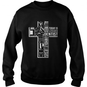 All I Need Today Is A Little Bit Of Dentist And Jesus  Sweatshirt