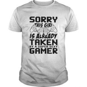 Sorry This Girl Is Already Taken By A Super Sexy Gamer  Unisex
