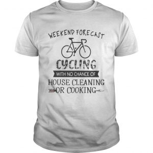 Weekend Forecast Cycling With No Chance Of House Cleaning Or Cooking  Unisex