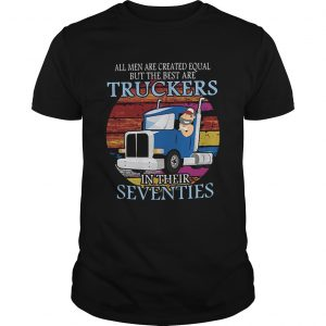 All Men Are Created Equal But The Best Are Truckers In Their Seventies  Unisex