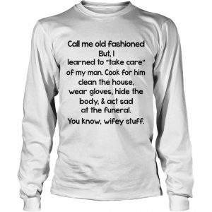 Call Me Old Fashioned I Learned To Take Care Of My Man  LongSleeve