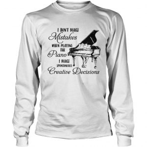 I Dont Make Mistake When Playing The Piano I Make Spontaneous Creative Decisions  LongSleeve