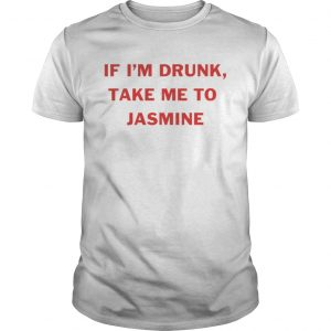 If Im drunk take me to Jasmine  Unisex