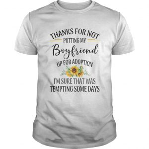 Thanks For Not Putting My Boyfriend Up For Adoption Im Sure That Was Tempting Some Days  Unisex