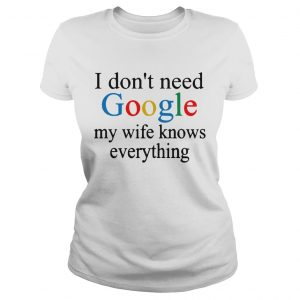 i dont need google my wife knows everything  Classic Ladies