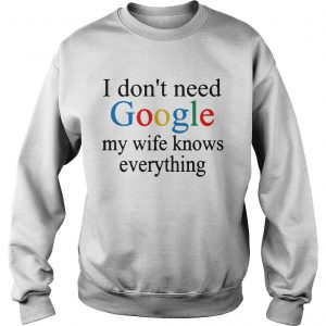 i dont need google my wife knows everything  Sweatshirt