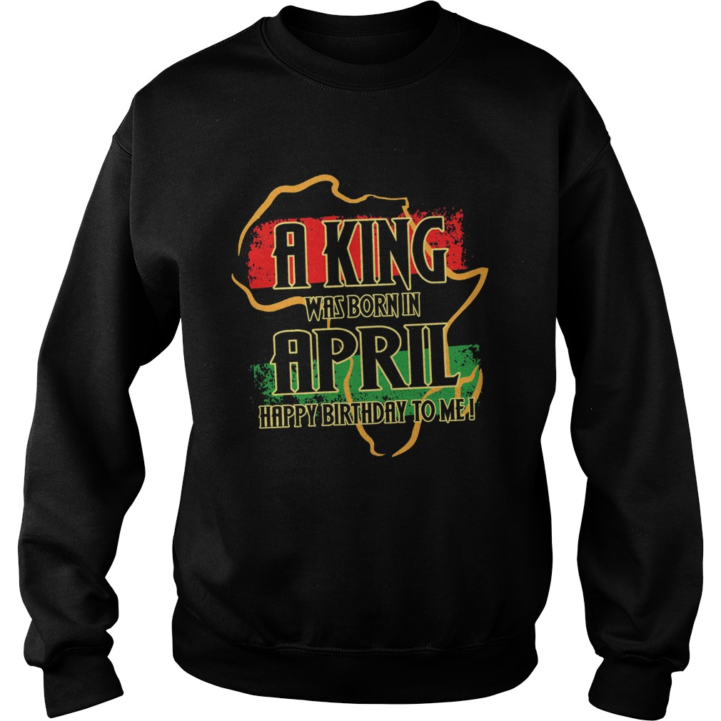 1585133070A king was born in april happy birthday to me  Sweatshirt