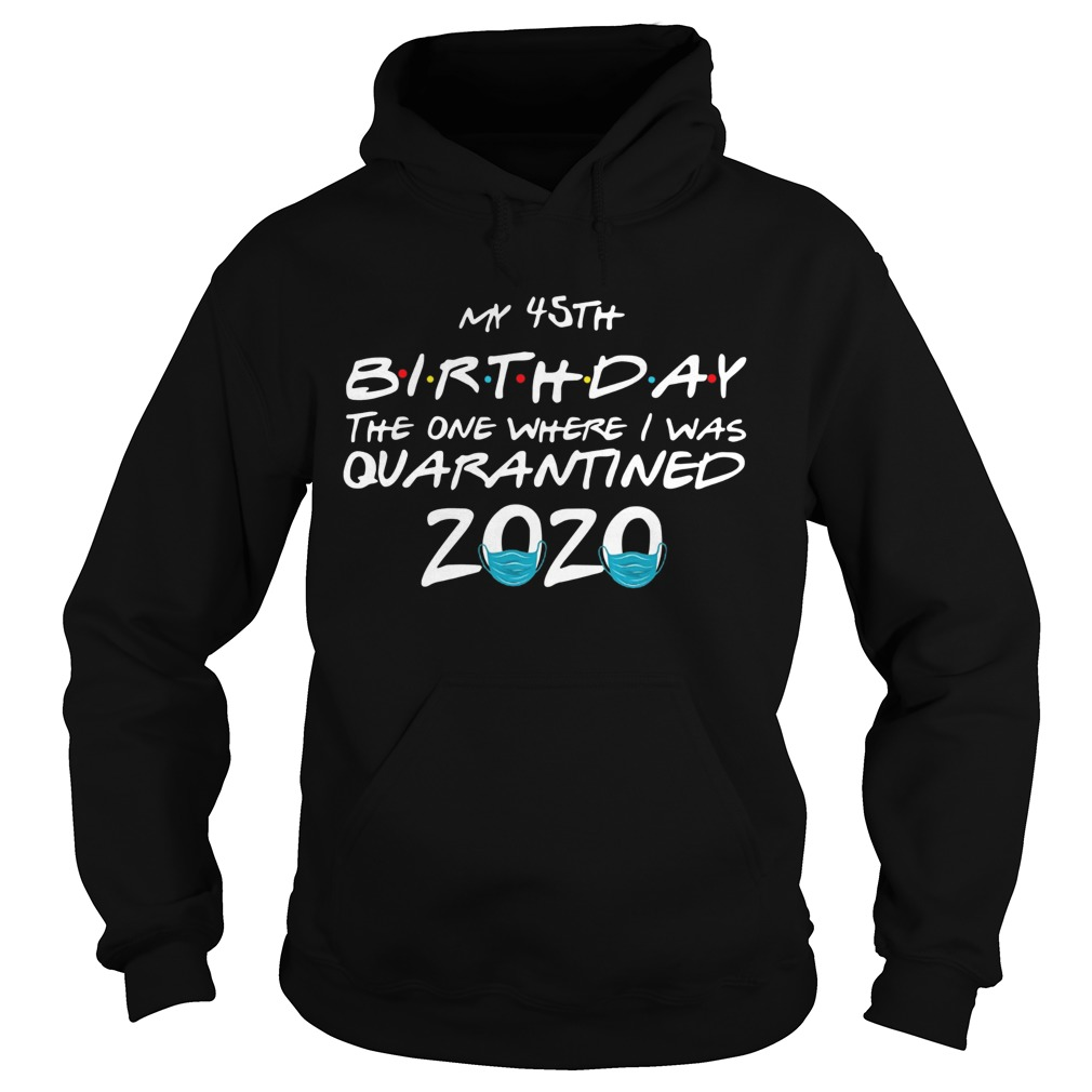 My 45th Birthday The One Where I Was Quarantined 2020  Hoodie