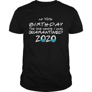 My 45th Birthday The One Where I Was Quarantined 2020  Unisex