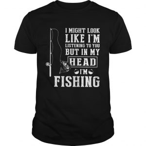I Might Look Like Im Listening To You But In My Head Im Fishing  Unisex