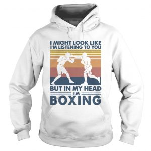 I might look like Im listening to you but in my head Im boxing vintage  Hoodie