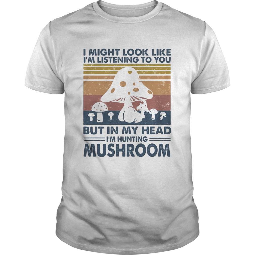 I might look like Im listening to you but in my head Im hunting mushroom vintage  Unisex