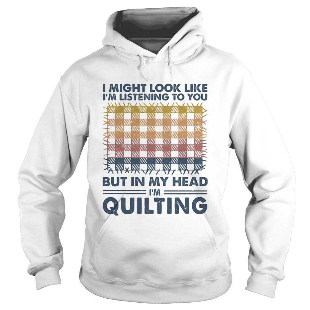 I might look like Im listening to you but in my head Im quilting vintage  Hoodie