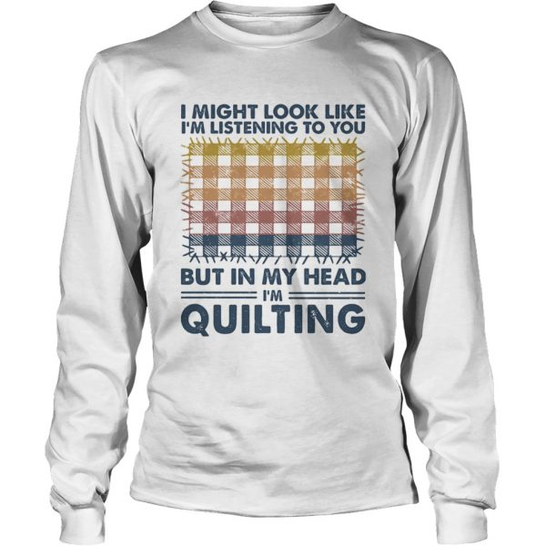 I might look like Im listening to you but in my head Im quilting vintage  Long Sleeve
