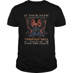 If your path demands you walk through hell walk as if you own the place  Unisex