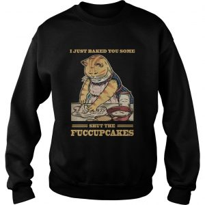 Mother Cat I Just Baked You Some Shut The Fucupcakes  Sweatshirt