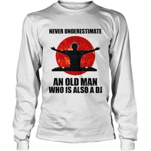 Never underestimate an old man who is also a DJ Sun  Long Sleeve